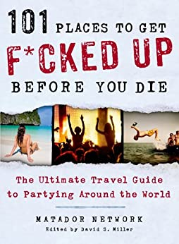 101 Places to Get F*cked Up Before You Die: The Ultimate Travel Guide to Partying Around the World by [Matador Network, David S. Miller]