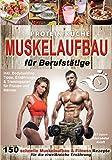 Protein Küche Muskelaufbau für Berufstätige: 150 schnelle Muskelaufbau & Fitness Rezepte für die eiweißreiche Ernährung. Inkl. Bodybuilding Tipps, Ernährungs- & Trainingsplan für Frauen und Männer