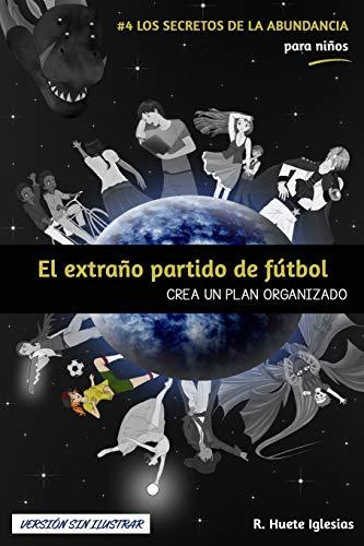 EL EXTRAÑO PARTIDO DE FÚTBOL (Versión sin ilustrar): #4 Los Secretos de la Abundancia para Niños - CREA UN PLAN ORGANIZADO