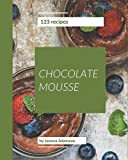 123 Chocolate Mousse Recipes: Chocolate Mousse Cookbook - The Magic to Create Incredible Flavor!