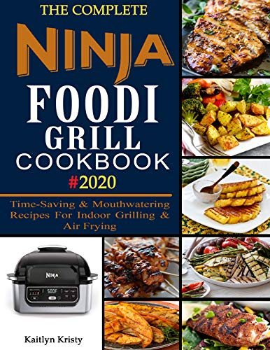 The Complete Ninja Foodi Grill Cookbook #2020: Time-Saving & Mouthwatering Recipes For Indoor Grilling & Air Frying (English Edition)