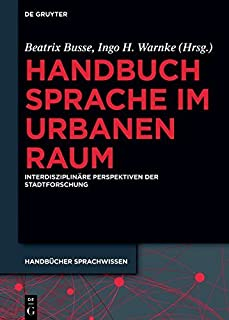 Handbuch Sprache im urbanen Raum: Interdisziplinäre Perspektiven der Stadtforschung (Handbücher Sprachwissen (HSW) 20) (Ge...