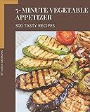 300 Tasty 5-Minute Vegetable Appetizer Recipes: Happiness is When You Have a 5-Minute Vegetable Appetizer Cookbook!