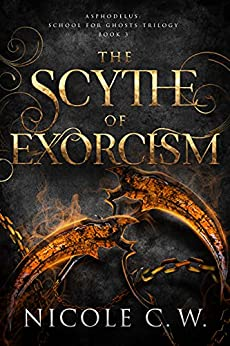 The Scythe Of Exorcism (Asphodelus: School For Ghosts Trilogy Book 3) by [Nicole C. W.]
