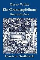 Ein Granatapfelhaus (Grossdruck): Vier Kunstmaerchen: Der junge Koenig / Der Geburtstag der Infantin / Der Fischer und seine Seele / Das Sternenkind