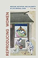 Reproducing Women: Medicine, Metaphor, and Childbirth in Late Imperial China by Yi-Li Wu(2010-08-11)