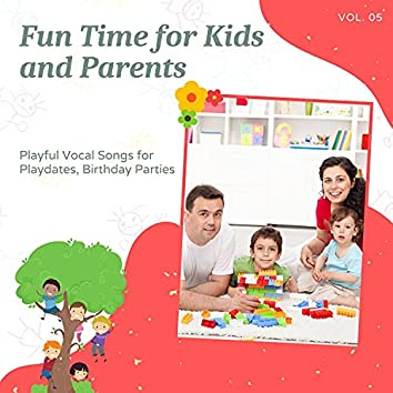 Fun Time For Kids And Parents - Playful Vocal Songs For Playdates, Birthday Parties, Vol. 05