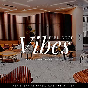 Feel-Good Vibes - Easy Going Vocal Music For Shopping Spree, Cafe And Dinner, Vol. 41