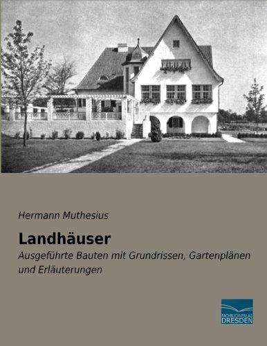 Landhaeuser: Ausgefuehrte Bauten mit Grundrissen, Gartenplaenen und Erlaeuterungen: Ausgeführte Bauten mit Grundrissen, Gartenplänen und Erläuterungen
