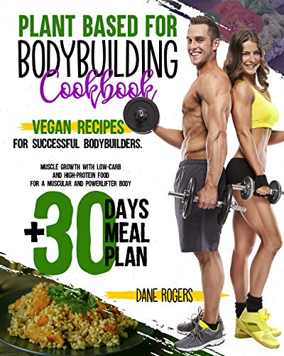 Plant Based for Bodybuilding Cookbook: Vegan Recipes for Successful Bodybuilders. Muscle Growth with Low-Carb and High-Protein Food for a Muscular and Powerlifter Body + 30 Days Meal Plan