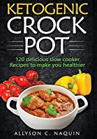Ketogenic Crock Pot: 120 Delicious Slow Cooker Recipes to Make You Healthier!