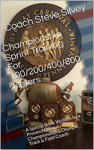 Championship Sprint Training For 100/200/400/800 Meters: A Special Book Written by a Proven National Championship & Olympic Track & Field Coach (English Edition)