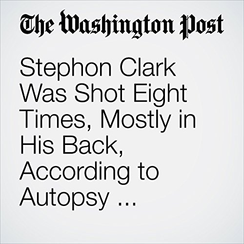 Stephon Clark Was Shot Eight Times, Mostly in His Back, According to Autopsy Requested by His Family copertina