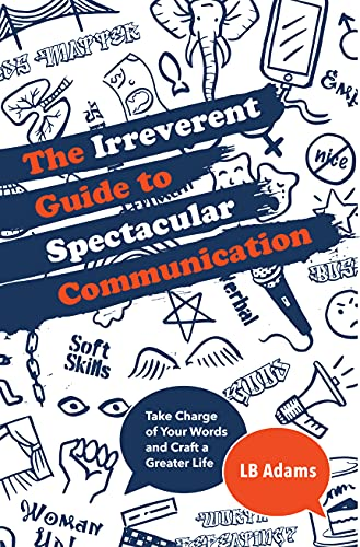 The Irreverent Guide to Spectacular Communication: Take Charge of Your Words and Craft a Greater Life (English Edition)