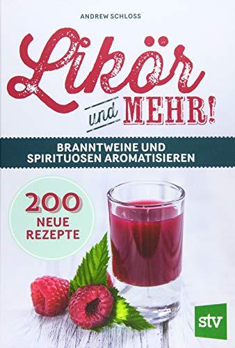 Likör und mehr!: Branntweine und Spirituosen aromatisieren; 200 neue Rezepte