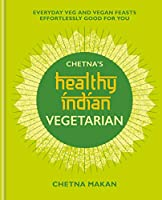 Chetna's Healthy Indian: Vegetarian: Everyday Veg and Vegan Feasts Effortlessly Good for You (English Edition)