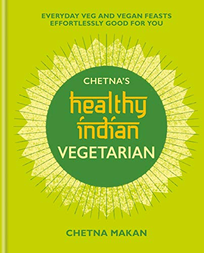 Chetna\'s Healthy Indian: Vegetarian: Everyday Veg and Vegan Feasts Effortlessly Good for You (English Edition)