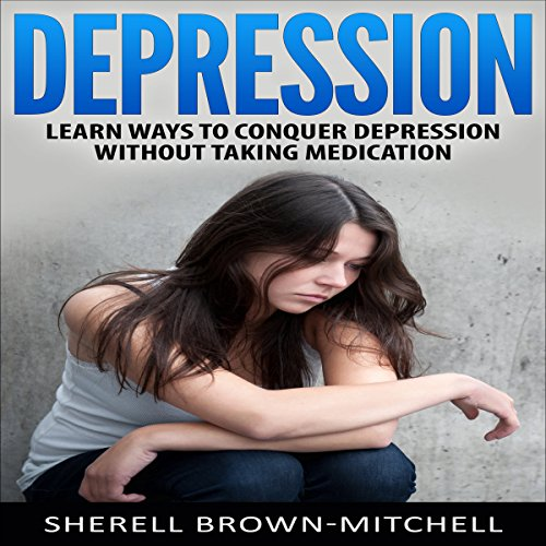 Depression: Learn Ways to Conquer Depression Without Taking Medication cover art