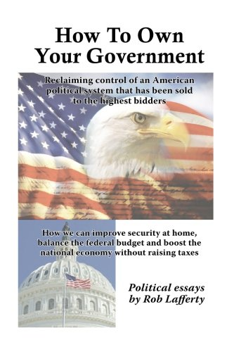 Book: How To Own Your Government - How we can improve security at home, balance the federal budget and boost the national economy without raising taxes by Rob Lafferty