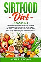 Sirtfood Diet: 2 BOOKS in 1 - SIRTFOOD DIET FOR BEGINNERS, SIRTFOOD DIET COOKBOOK. The Complete Collection To Activate Your Skinny Genes for Easy Weight Loss . With Over 200 Quick and Delicious Recipes