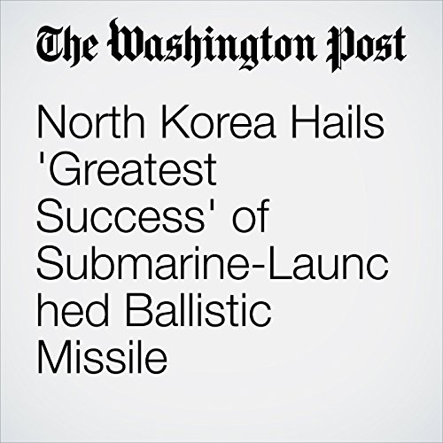 North Korea Hails 'Greatest Success' of Submarine-Launched Ballistic Missile  cover art