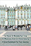 To Have A Wonderful Trip In Moscow and St Petersburg: A Great Guidebook For Your Journey: Moscow Insider Tips