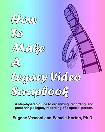 How To Make A Legacy Video Scrapbook: A step-by-step guide to organizing, recording, and preserving a legacy recording of a special person. (English Edition)