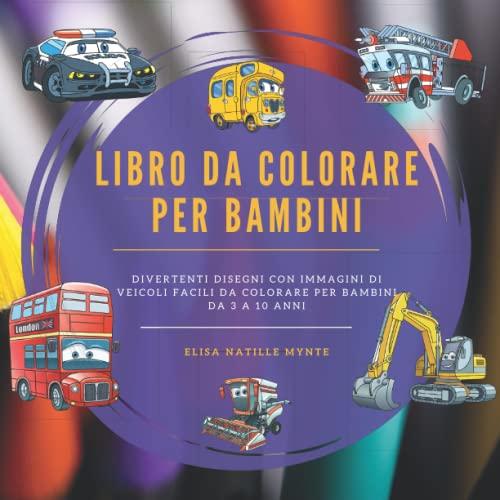 Libro da colorare per bambini: Divertenti disegni con immagini di veicoli facili da colorare per bambini da 3 a 10 anni