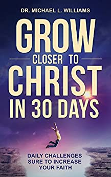 Grow Closer to Christ in 30 Days: Daily Challenges Sure to Increase Your Faith by [Dr. Michael L Williams]