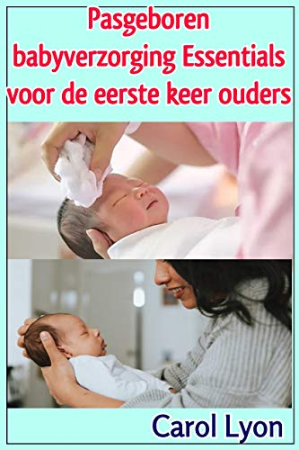 Pasgeboren babyverzorging Essentials voor de eerste keer ouders (Dutch Edition)