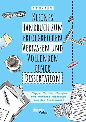 Kleines Handbuch zum erfolgreichen Verfassen und Vollenden einer Dissertation. Tipps, Tricks, Übungen und amüsante Anekdoten aus der Studienzeit