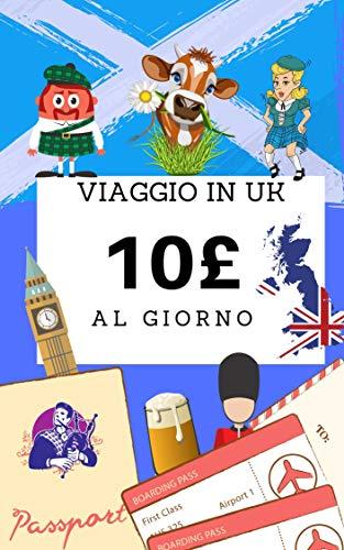 Viaggio in UK con 10£ al giorno: Viaggiare low cost nel Regno Unito (Inghilterra e Scozia) trucchi ed indicazioni per risparmiare