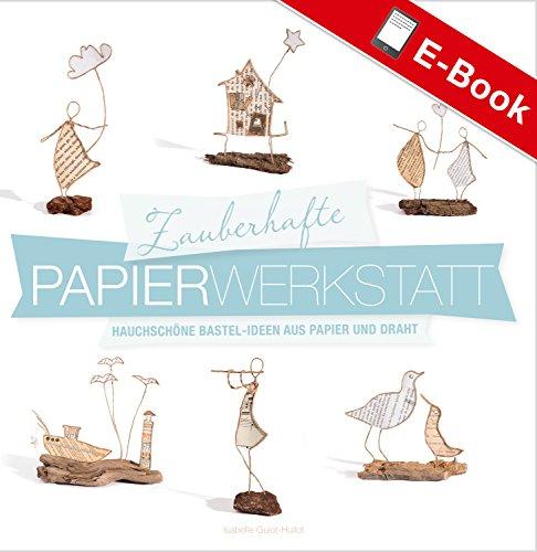 Zauberhafte Papier-Werkstatt: Hauchschöne Bastel-Ideen aus Papier und Draht