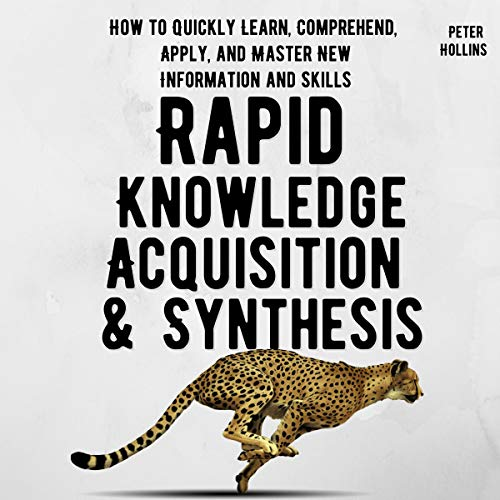 Rapid Knowledge Acquisition & Synthesis: How to Quickly Learn, Comprehend, and Apply, and Master New Information and Skills: Learning how to Learn, Book 11