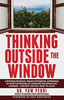 THINKING OUTSIDE THE WINDOW: A riveting personal transcontinental experience of how the mission of changing the world has changed--and why you will want to, also! by [Dr. Yaw Perbi (President International Student Ministries Canada)]