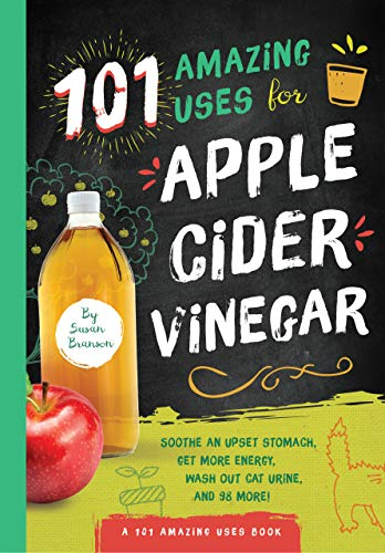 101 Amazing Uses for Apple Cider Vinegar: Soothe An Upset Stomach, Get More Energy, Wash Out Cat Urine and 98 More! (1)