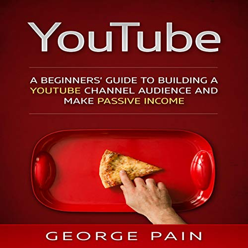 YouTube: A Beginners' Guide to Building a YouTube Channel Audience and Make Passive Income audiobook cover art