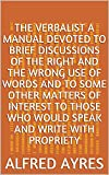 The Verbalist A Manual Devoted to Brief Discussions of the Right and the Wrong Use of Words and to Some Other Matters of Interest to Those Who Would Speak and Write with Propriety (English Edition)