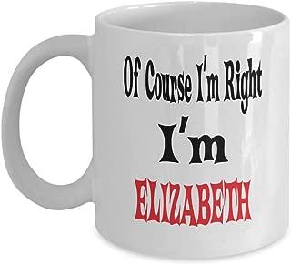 11oz White Mug Of Course I'm Right I'm Elizabeth Gift For Elizabeth Mug Awesome Funny Gift Funny Elizabeth,am0156