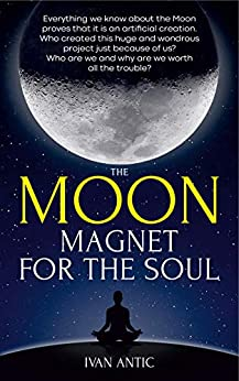 The Moon: Magnet for the Soul (Existence - Consciousness - Bliss Book 5) by [Ivan Antic]