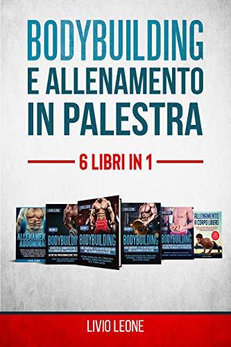 BODYBUILDING E ALLENAMENTO IN PALESTRA: 6 LIBRI IN 1. 1-2)Bodybuilding Volume 1+ Volume 2 3)Schede 4)Diete (Massa e Definizione) 5)Allenamento Addominali 6)Allenamento a Corpo Libero
