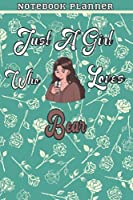 Just A Girl Who Loves Bear Gift Women Notebook Planner: College,Finance,Homeschool,Appointment,Bill,To Do List,Passion,6x9 in ,Work List,Management,Teacher,Book,Gift