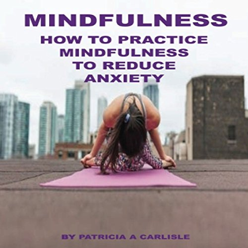 Couverture de Mindfulness: How to Practice Mindfulness to Reduce Anxiety