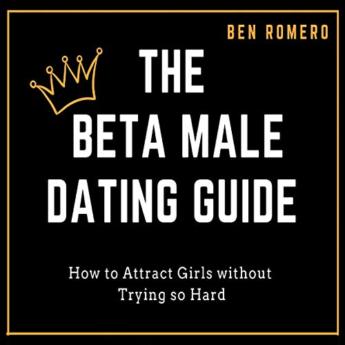 The Beta Male Dating Guide: How to Attract Girls Without Trying so Hard audiobook cover art
