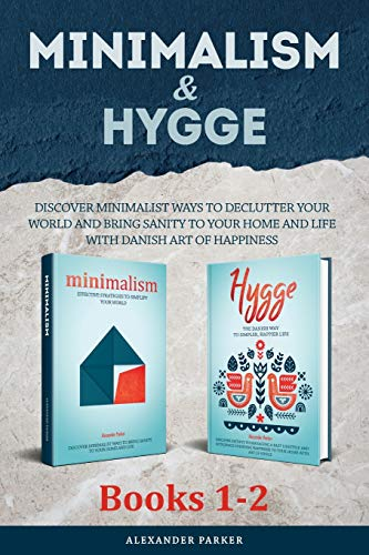 Minimalism & Hygge: 2-in-1 Box Set. Discover Minimalist Ways To Declutter Your World And Bring Sanity To Your Home And Life With Danish Art Of Happiness.