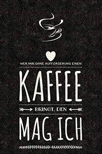 Wer mir ohne Aufforderung einen Kaffee bringt, den mag ich.: lustiges Notizbuch, Tagebuch - Skizzenbuch - Journal - Organizer - Notizblock - Gedanken Sammler - Merkheft - Dot Grid