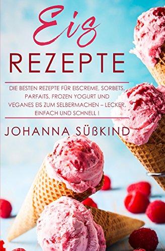 Eis Rezepte: Die besten Rezepte für Eiscreme, Sorbets, Parfaits, Frozen Yogurt und veganes Eis zum Selbermachen – lecker, einfach und schnell!