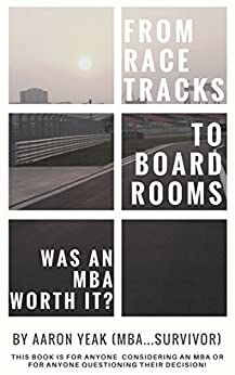 From Racetracks to Boardrooms… was an MBA worth it?: This book is for anyone considering an MBA or for anyone questioning their decision! by [Aaron Yeak]