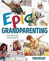 Epic Grandparenting: Dozens of Creative Ideas for Entertaining Children