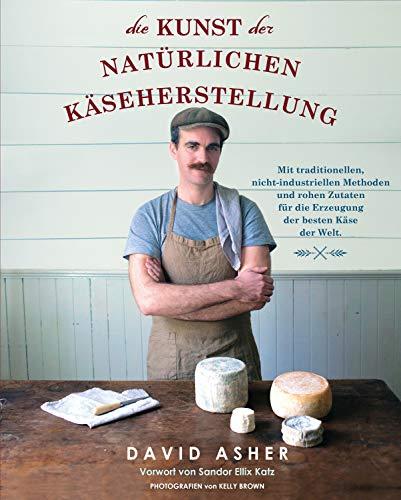 Die Kunst der natürlichen Käseherstellung: Mit traditionellen, nicht-industriellen Methoden und rohen Zutaten für die Erzeugung der besten Käse der Welt